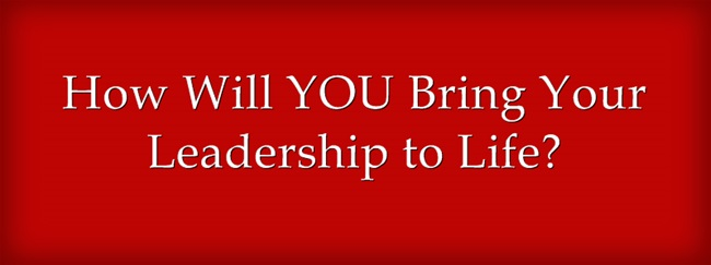 How will YOU bring your leadership to life?